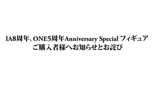 IA8周年、ONE5周年ANNIVERSARY SPECIAL フィギュアご購入者様へお知らせとお詫び